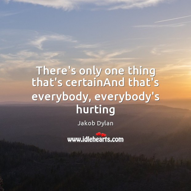 There's only one thing that's certainAnd that's everybody, everybody's hurting Image