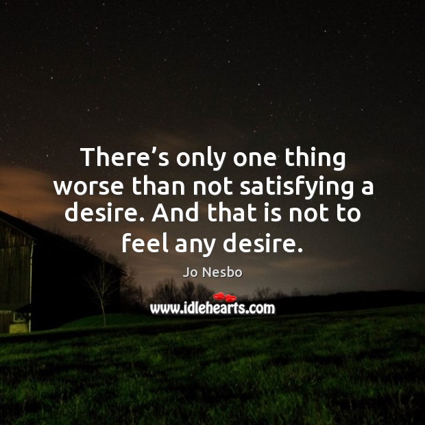 There's only one thing worse than not satisfying a desire. And Jo Nesbo Picture Quote