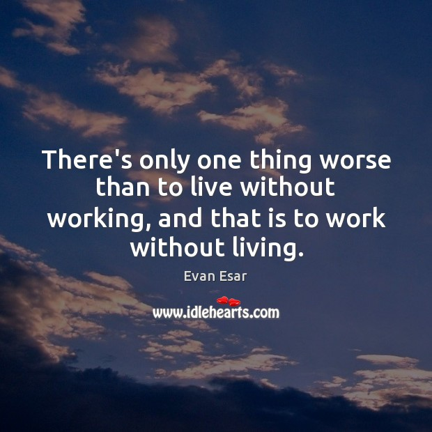 There's only one thing worse than to live without working, and that Image