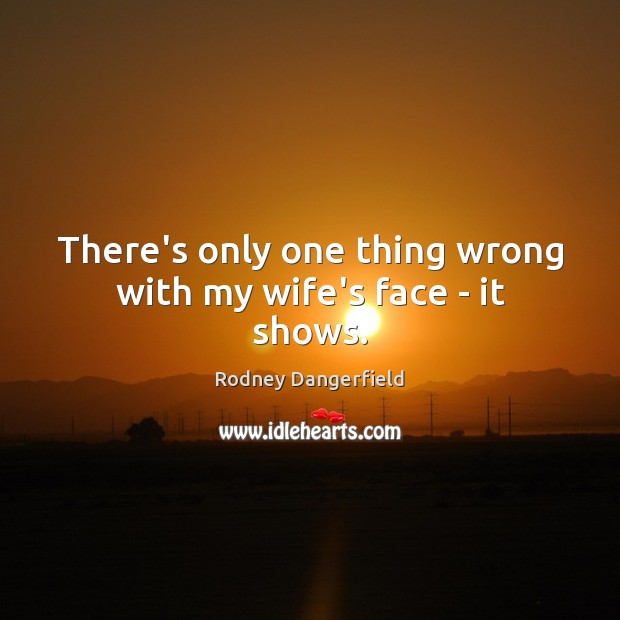There's only one thing wrong with my wife's face – it shows. Image