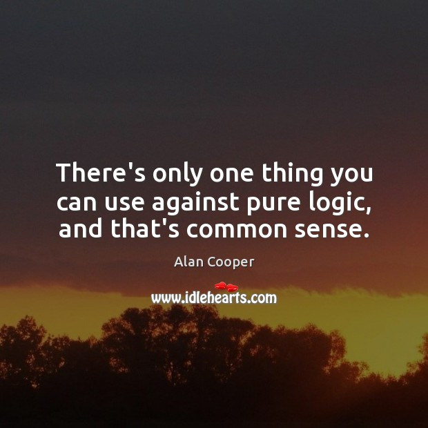 There's only one thing you can use against pure logic, and that's common sense. Alan Cooper Picture Quote