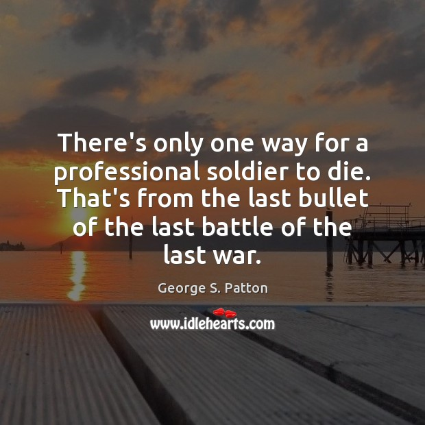 There's only one way for a professional soldier to die. That's from George S. Patton Picture Quote