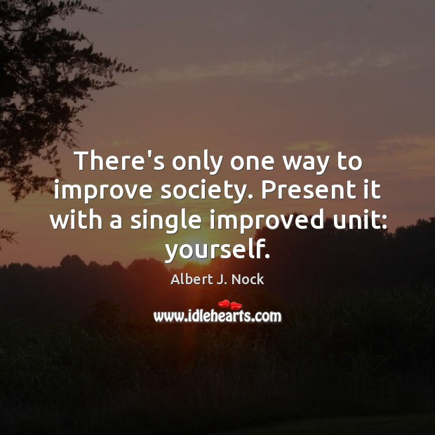 Image, There's only one way to improve society. Present it with a single improved unit: yourself.