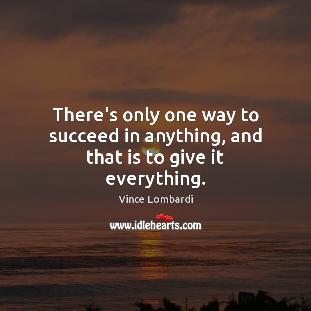There's only one way to succeed in anything, and that is to give it everything. Image