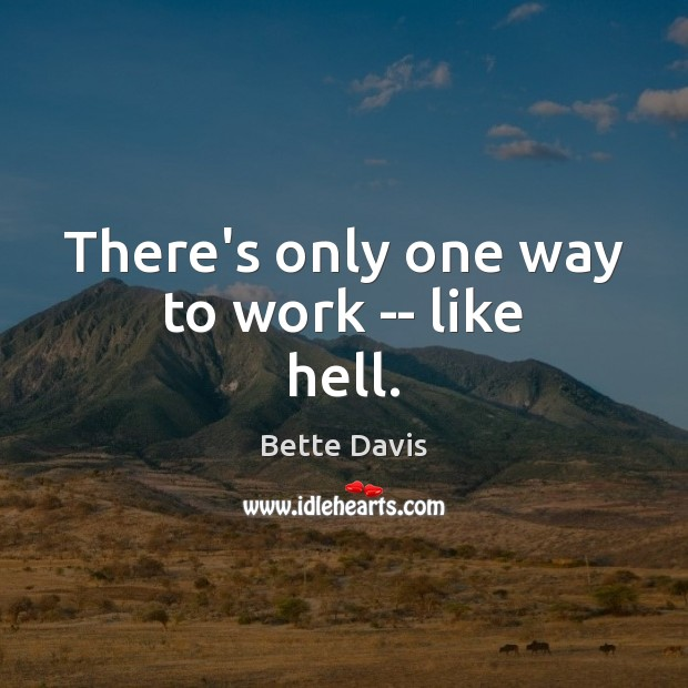There's only one way to work — like hell. Image