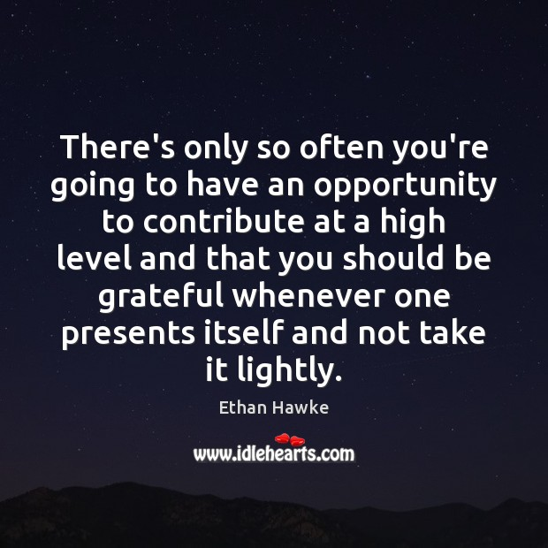 There's only so often you're going to have an opportunity to contribute Ethan Hawke Picture Quote