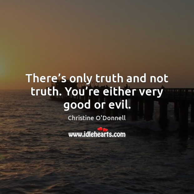 There's only truth and not truth. You're either very good or evil. Image