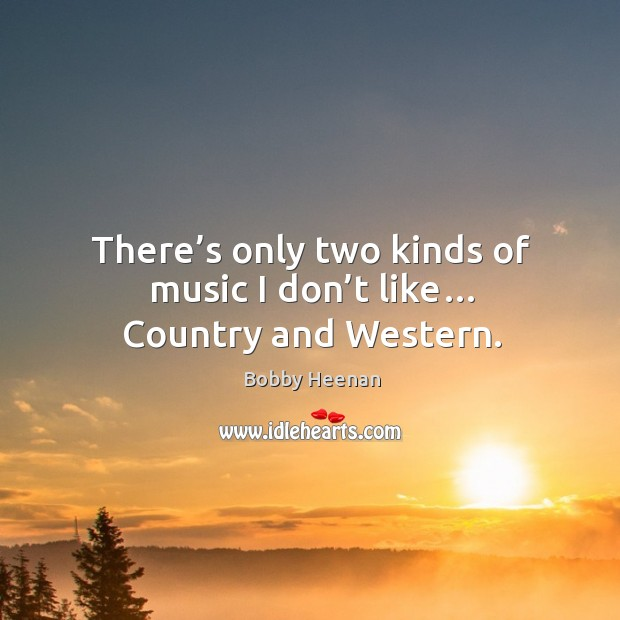 There's only two kinds of music I don't like… country and western. Bobby Heenan Picture Quote