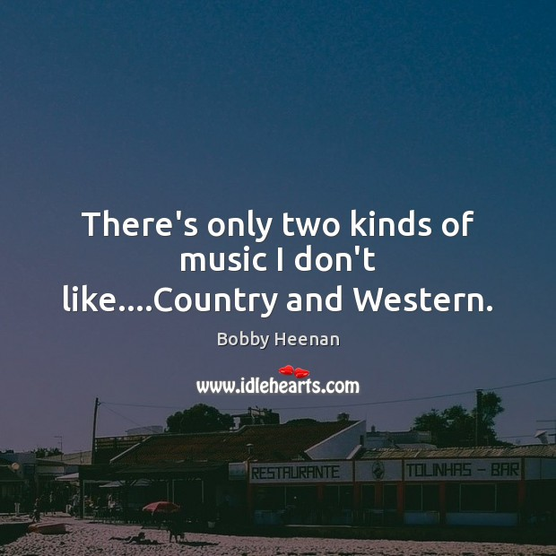 There's only two kinds of music I don't like….Country and Western. Bobby Heenan Picture Quote