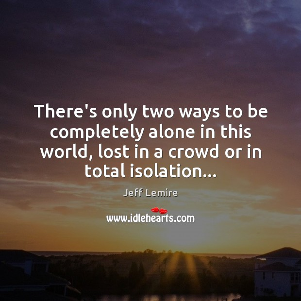 There's only two ways to be completely alone in this world, lost Alone Quotes Image