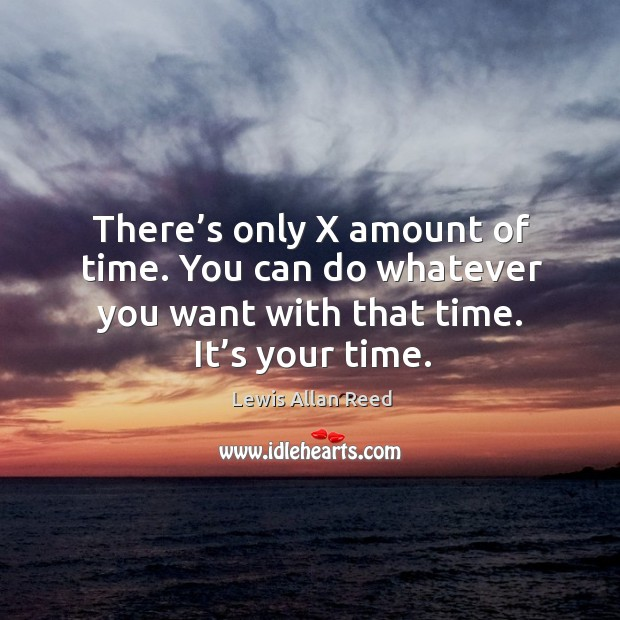 There's only x amount of time. You can do whatever you want with that time. It's your time. Lewis Allan Reed Picture Quote