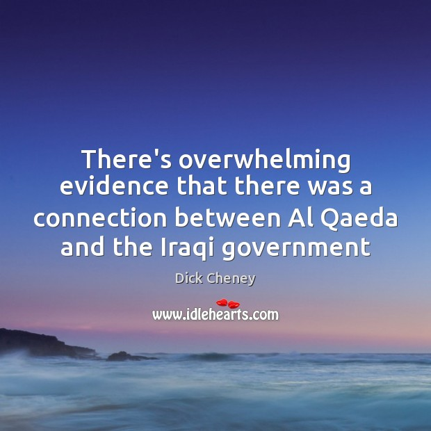There's overwhelming evidence that there was a connection between Al Qaeda and Dick Cheney Picture Quote