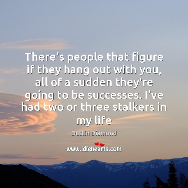 Dustin Diamond Picture Quote image saying: There's people that figure if they hang out with you, all of