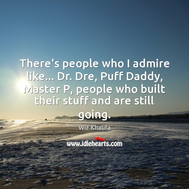 There's people who I admire like… Dr. Dre, Puff Daddy, Master P, Wiz Khalifa Picture Quote