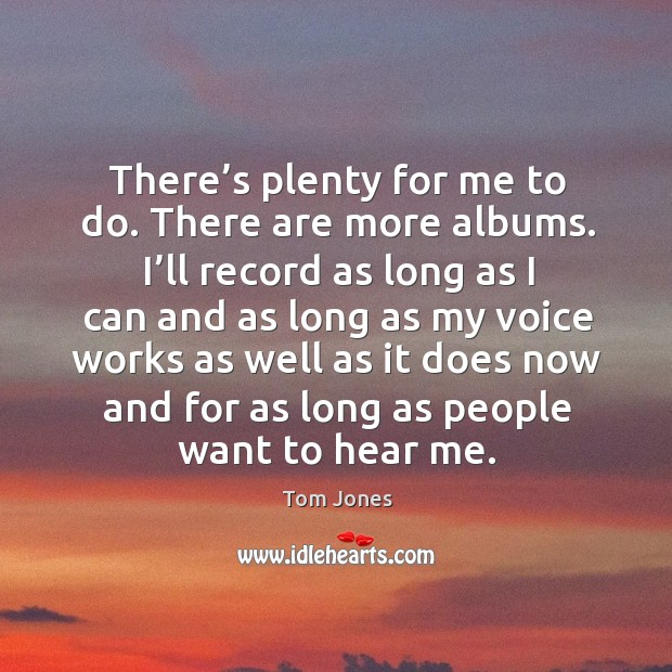 There's plenty for me to do. There are more albums. I'll record as long as I can and as Image