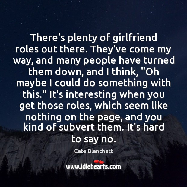 There's plenty of girlfriend roles out there. They've come my way, and Cate Blanchett Picture Quote