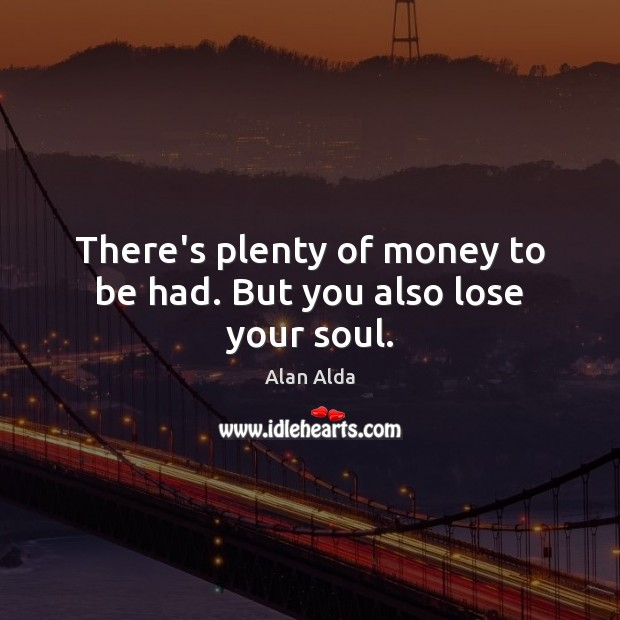 There's plenty of money to be had. But you also lose your soul. Alan Alda Picture Quote