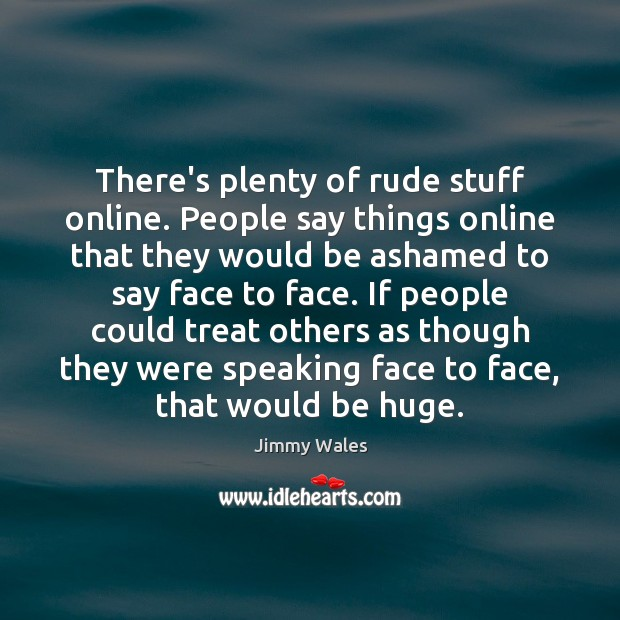 There's plenty of rude stuff online. People say things online that they Jimmy Wales Picture Quote