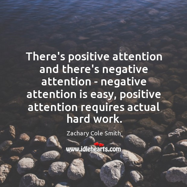 There's positive attention and there's negative attention – negative attention is easy, Zachary Cole Smith Picture Quote
