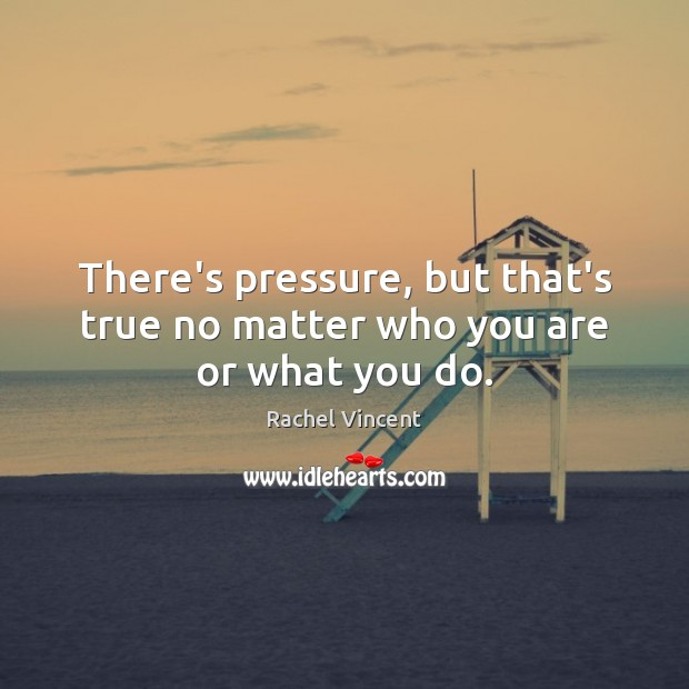 There's pressure, but that's true no matter who you are or what you do. Rachel Vincent Picture Quote