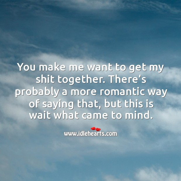 There's probably a more romantic way of saying that, but this is wait what came to mind. Image