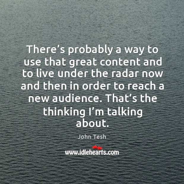 There's probably a way to use that great content and to live under the radar John Tesh Picture Quote
