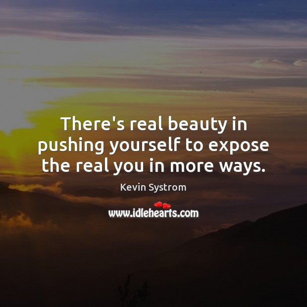 There's real beauty in pushing yourself to expose the real you in more ways. Image