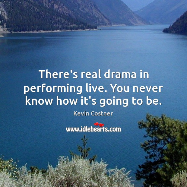 There's real drama in performing live. You never know how it's going to be. Kevin Costner Picture Quote
