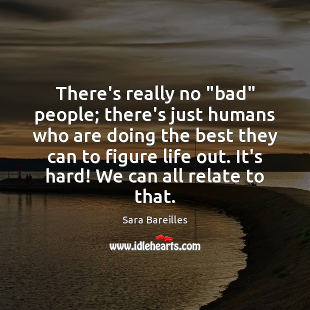 """There's really no """"bad"""" people; there's just humans who are doing the Sara Bareilles Picture Quote"""