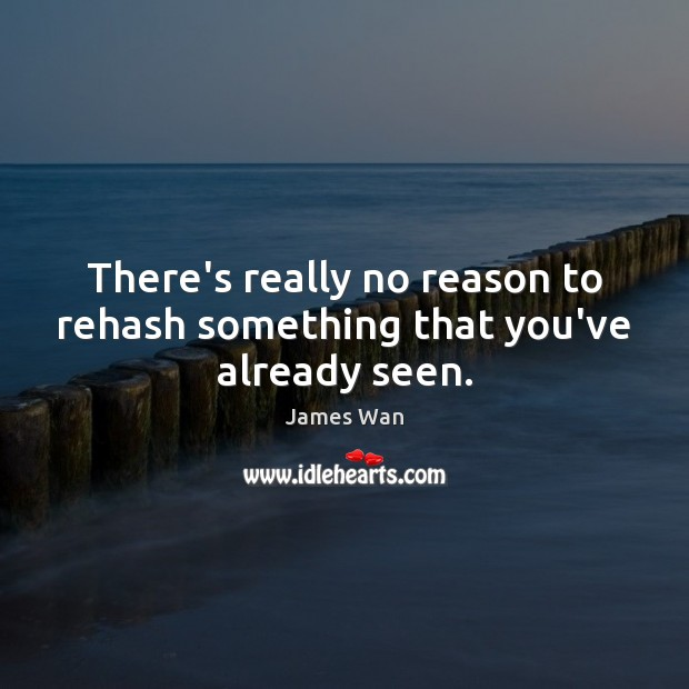 There's really no reason to rehash something that you've already seen. James Wan Picture Quote