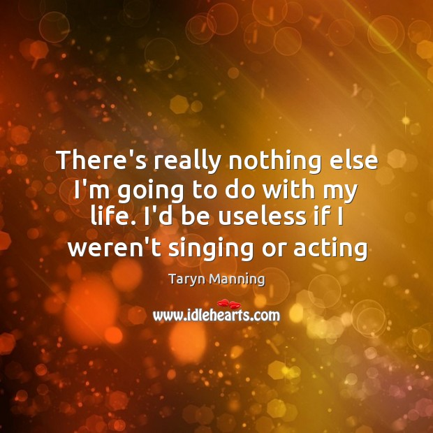 There's really nothing else I'm going to do with my life. I'd Taryn Manning Picture Quote