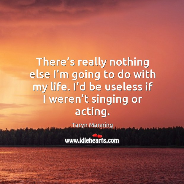 There's really nothing else I'm going to do with my life. I'd be useless if I weren't singing or acting. Taryn Manning Picture Quote