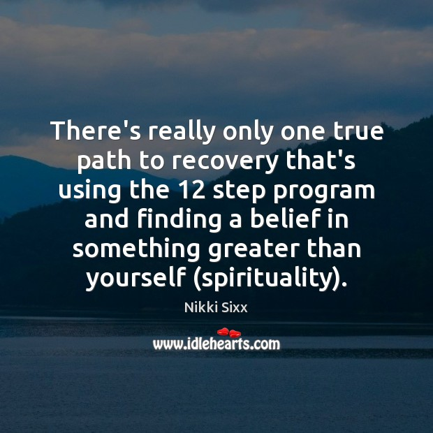 There's really only one true path to recovery that's using the 12 step Nikki Sixx Picture Quote