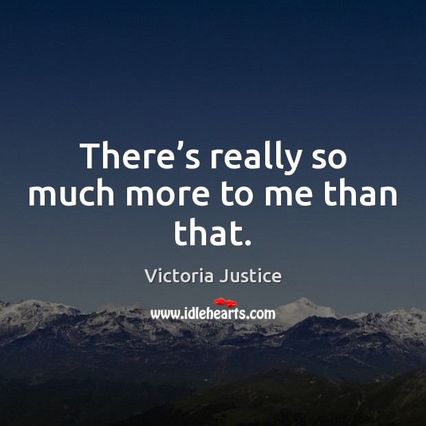 There's really so much more to me than that. Victoria Justice Picture Quote