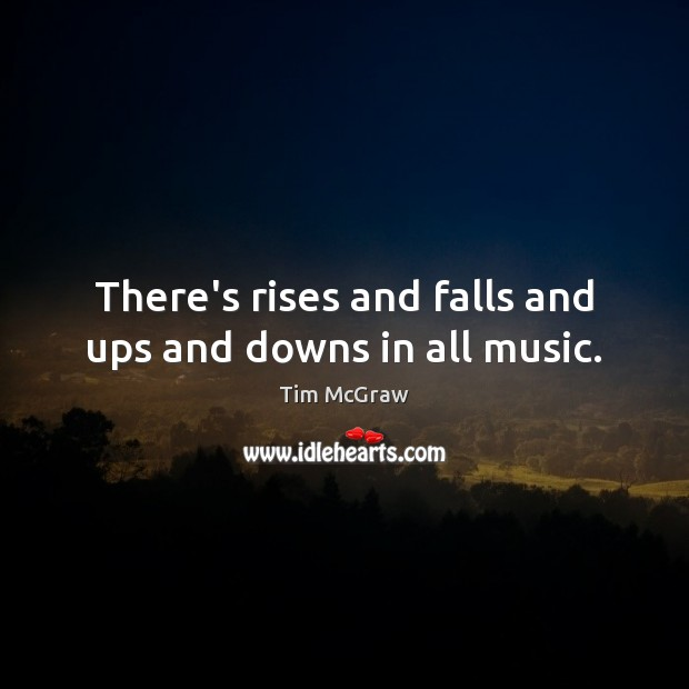 There's rises and falls and ups and downs in all music. Tim McGraw Picture Quote