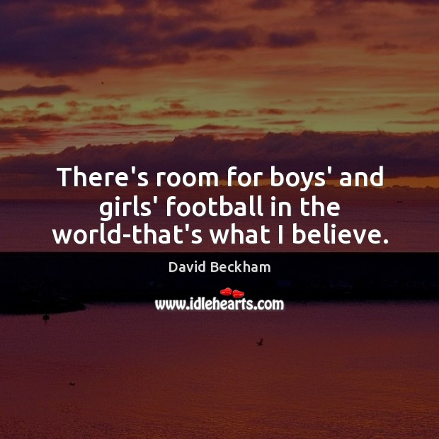 There's room for boys' and girls' football in the world-that's what I believe. David Beckham Picture Quote