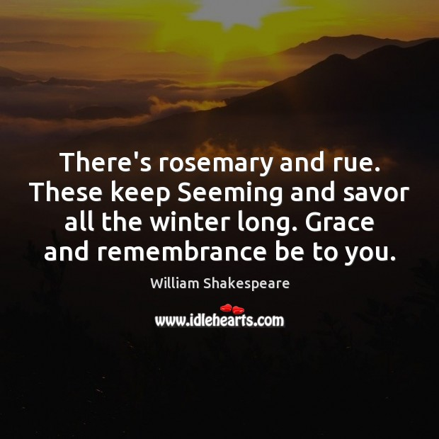 There's rosemary and rue. These keep Seeming and savor all the winter Winter Quotes Image