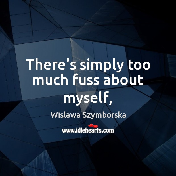 There's simply too much fuss about myself, Wislawa Szymborska Picture Quote