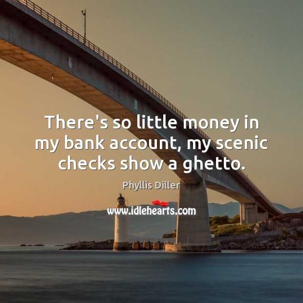 There's so little money in my bank account, my scenic checks show a ghetto. Image