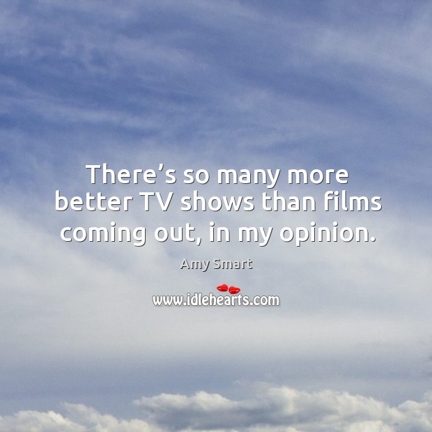 There's so many more better tv shows than films coming out, in my opinion. Amy Smart Picture Quote