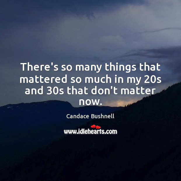 There's so many things that mattered so much in my 20s and 30s that don't matter now. Candace Bushnell Picture Quote
