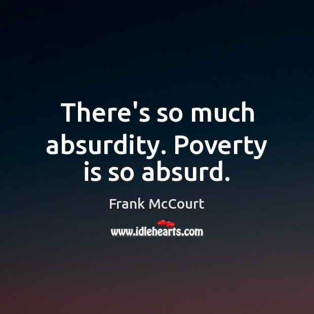 Image, There's so much absurdity. Poverty is so absurd.