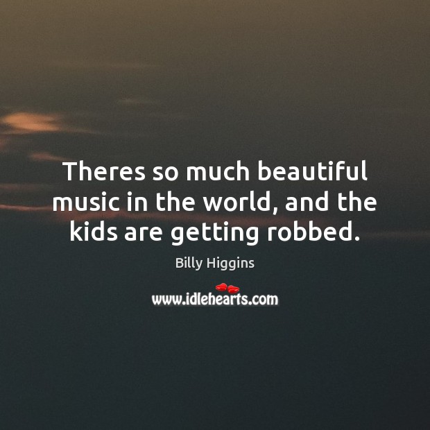 Image, Theres so much beautiful music in the world, and the kids are getting robbed.