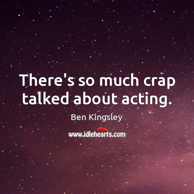 Image, There's so much crap talked about acting.