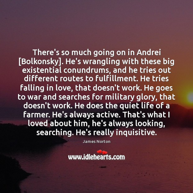 There's so much going on in Andrei [Bolkonsky]. He's wrangling with these Falling in Love Quotes Image