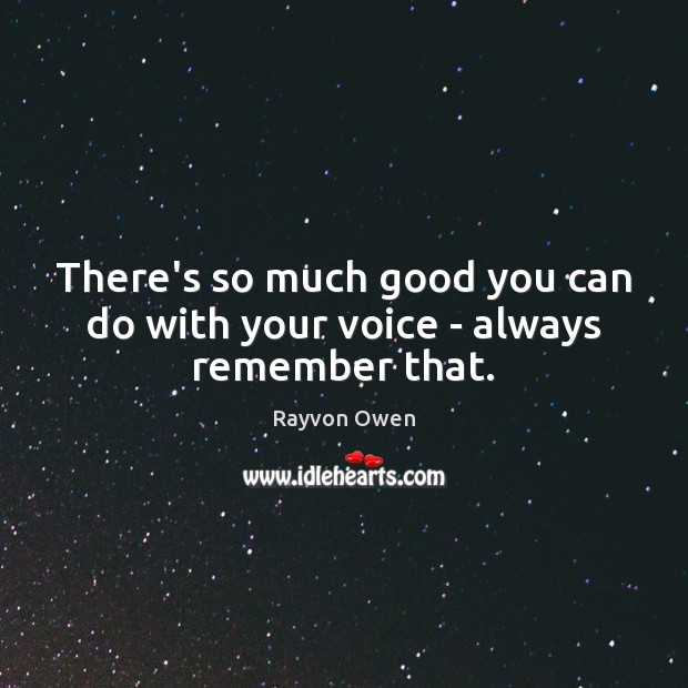 There's so much good you can do with your voice – always remember that. Image