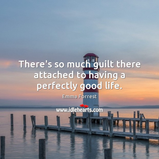 There's so much guilt there attached to having a perfectly good life. Emma Forrest Picture Quote