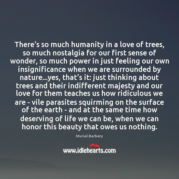 There's so much humanity in a love of trees, so much nostalgia Muriel Barbery Picture Quote