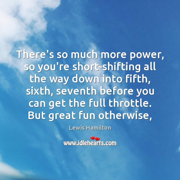 There's so much more power, so you're short-shifting all the way down Lewis Hamilton Picture Quote
