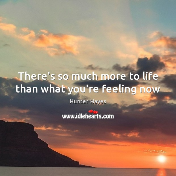 There's so much more to life than what you're feeling now Hunter Hayes Picture Quote
